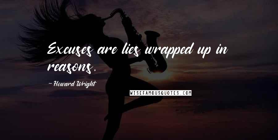 Howard Wright quotes: Excuses are lies wrapped up in reasons.