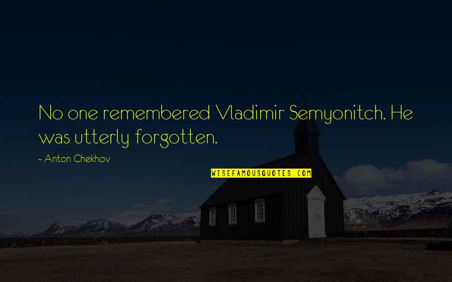 Howdy Partner Quotes By Anton Chekhov: No one remembered Vladimir Semyonitch. He was utterly