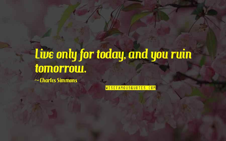 Howdy Partner Quotes By Charles Simmons: Live only for today, and you ruin tomorrow.
