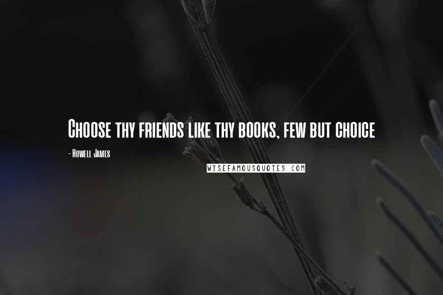 Howell James quotes: Choose thy friends like thy books, few but choice