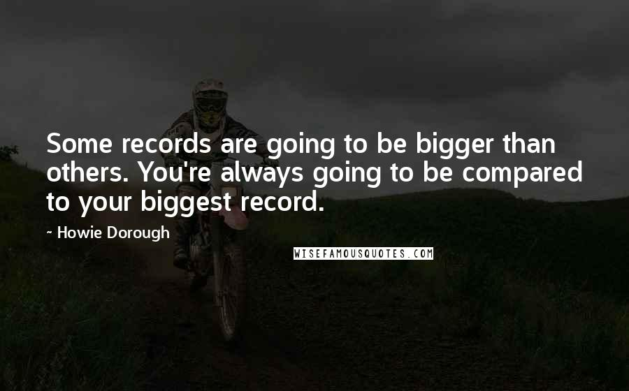 Howie Dorough quotes: Some records are going to be bigger than others. You're always going to be compared to your biggest record.