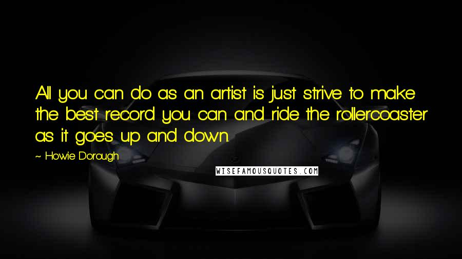 Howie Dorough quotes: All you can do as an artist is just strive to make the best record you can and ride the rollercoaster as it goes up and down.