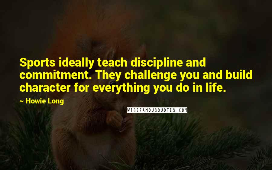 Howie Long quotes: Sports ideally teach discipline and commitment. They challenge you and build character for everything you do in life.