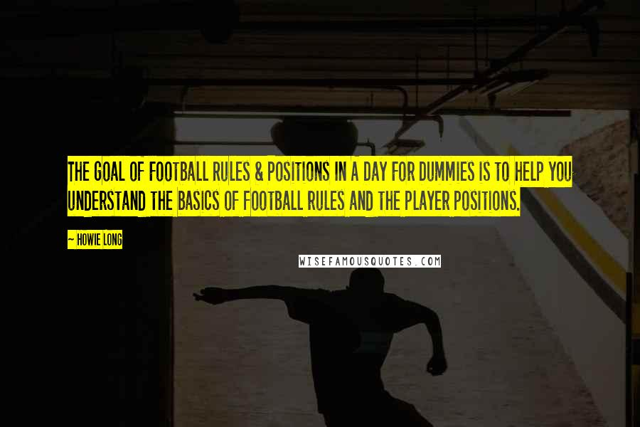 Howie Long quotes: The goal of Football Rules & Positions In A Day For Dummies is to help you understand the basics of football rules and the player positions.
