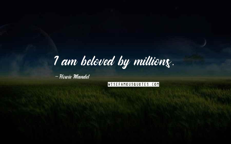 Howie Mandel quotes: I am beloved by millions.