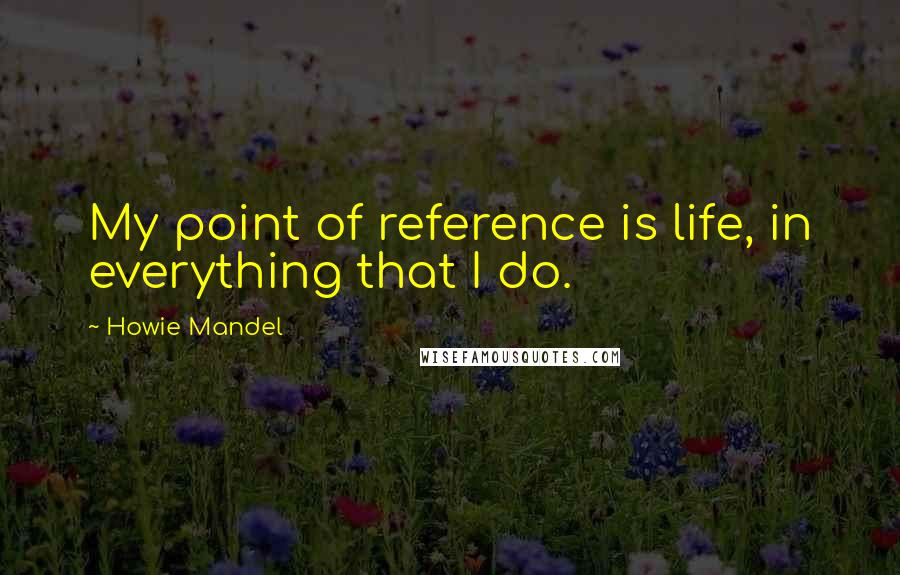 Howie Mandel quotes: My point of reference is life, in everything that I do.
