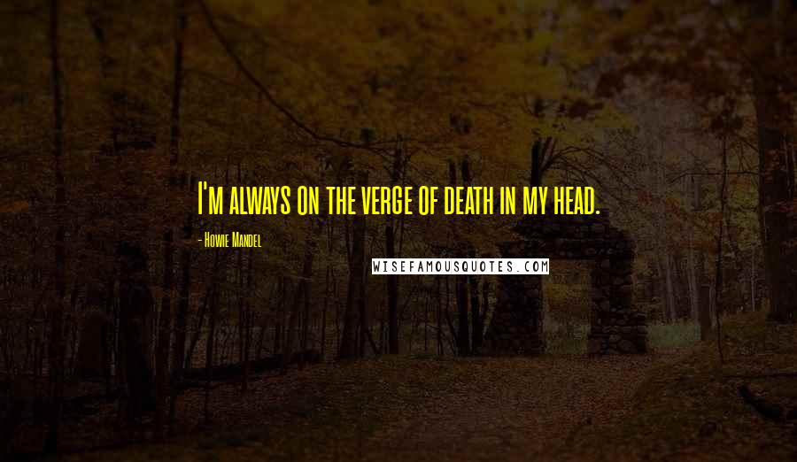 Howie Mandel quotes: I'm always on the verge of death in my head.