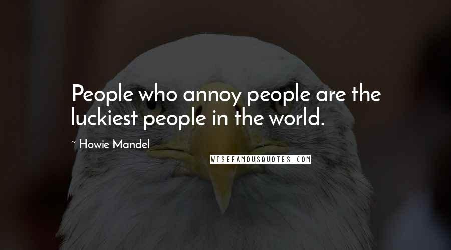 Howie Mandel quotes: People who annoy people are the luckiest people in the world.