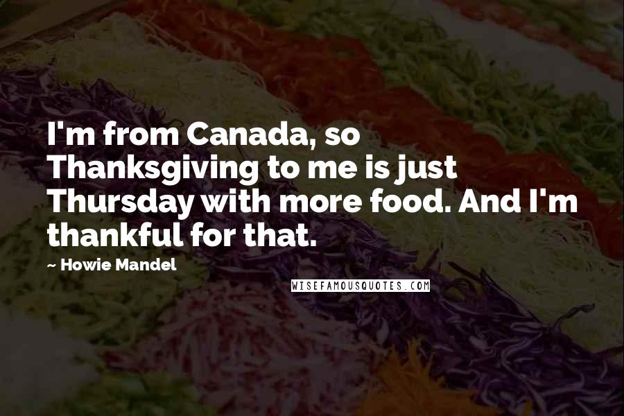 Howie Mandel quotes: I'm from Canada, so Thanksgiving to me is just Thursday with more food. And I'm thankful for that.