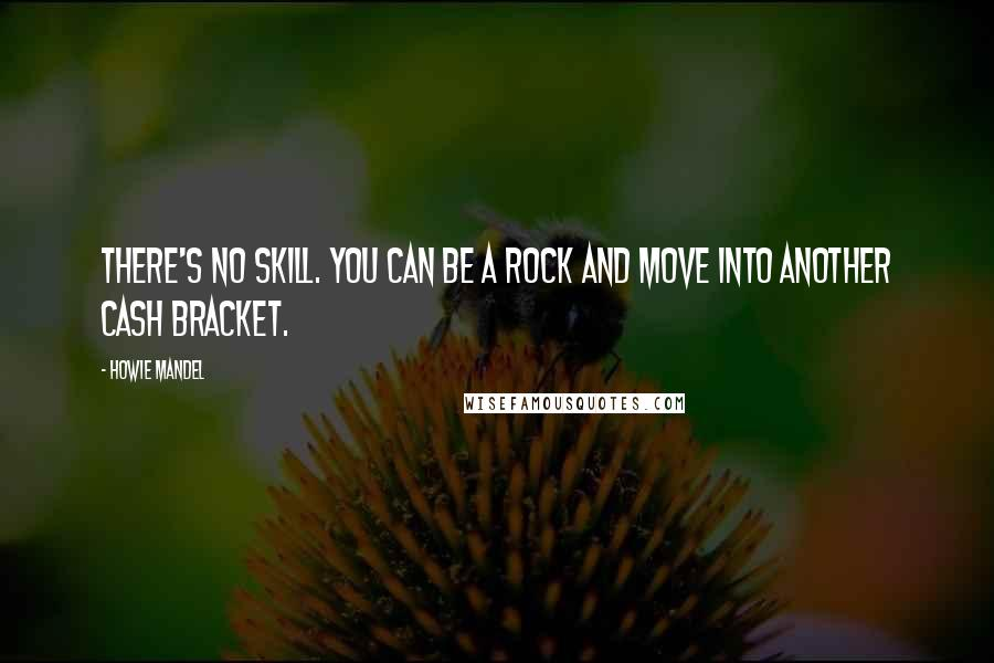 Howie Mandel quotes: There's no skill. You can be a rock and move into another cash bracket.