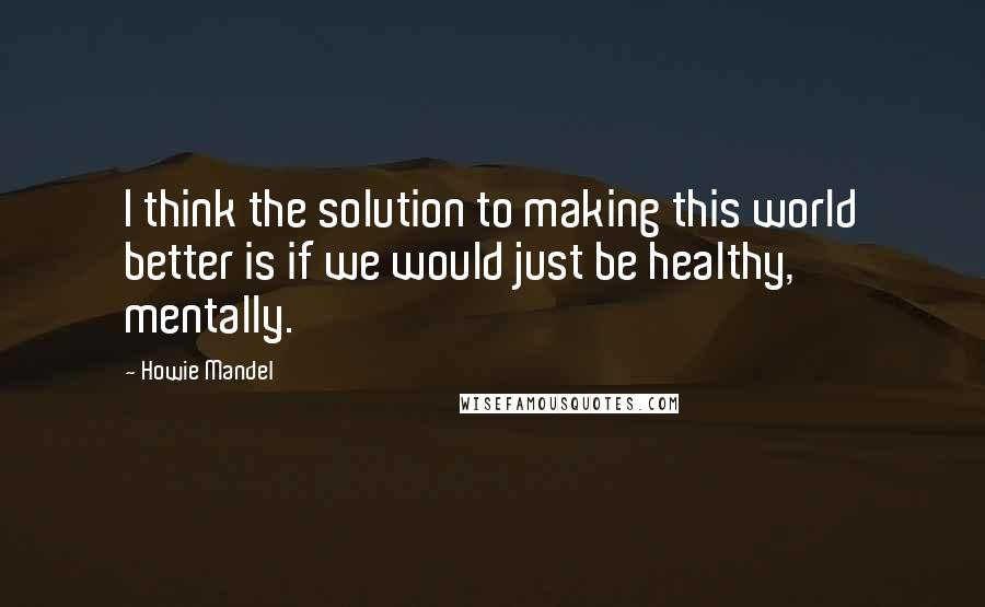 Howie Mandel quotes: I think the solution to making this world better is if we would just be healthy, mentally.