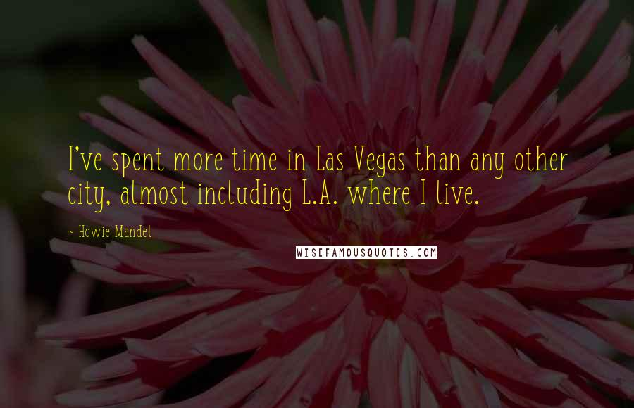 Howie Mandel quotes: I've spent more time in Las Vegas than any other city, almost including L.A. where I live.