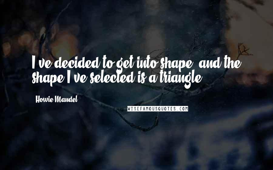 Howie Mandel quotes: I've decided to get into shape, and the shape I've selected is a triangle.