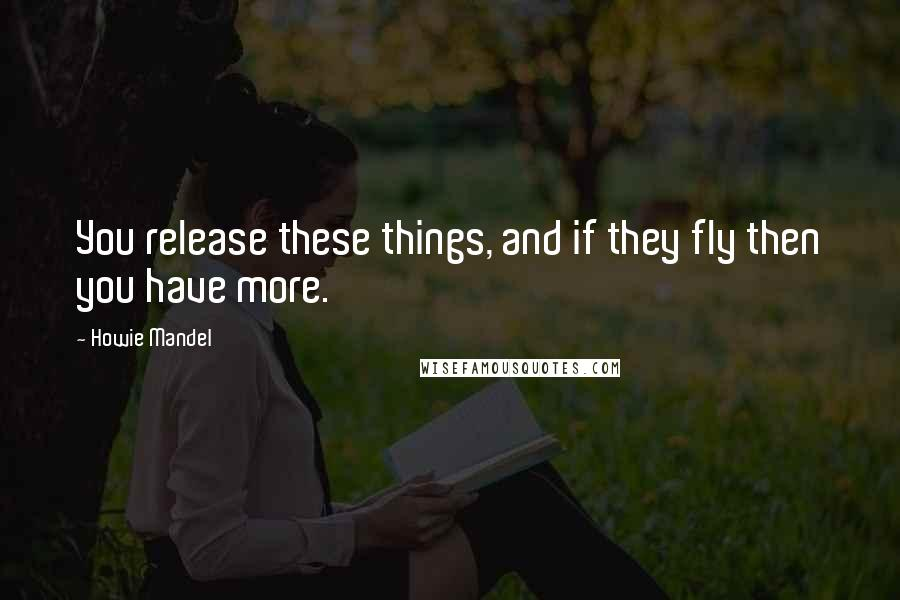 Howie Mandel quotes: You release these things, and if they fly then you have more.