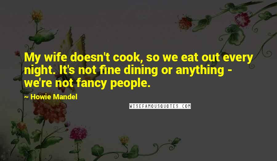 Howie Mandel quotes: My wife doesn't cook, so we eat out every night. It's not fine dining or anything - we're not fancy people.