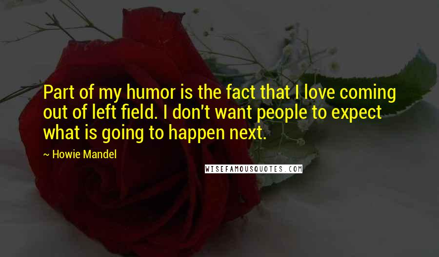 Howie Mandel quotes: Part of my humor is the fact that I love coming out of left field. I don't want people to expect what is going to happen next.