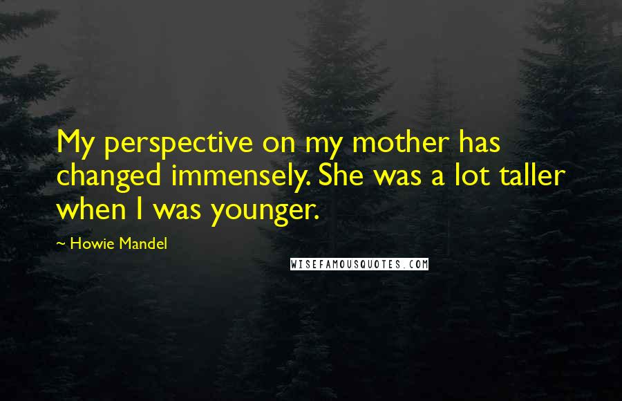 Howie Mandel quotes: My perspective on my mother has changed immensely. She was a lot taller when I was younger.