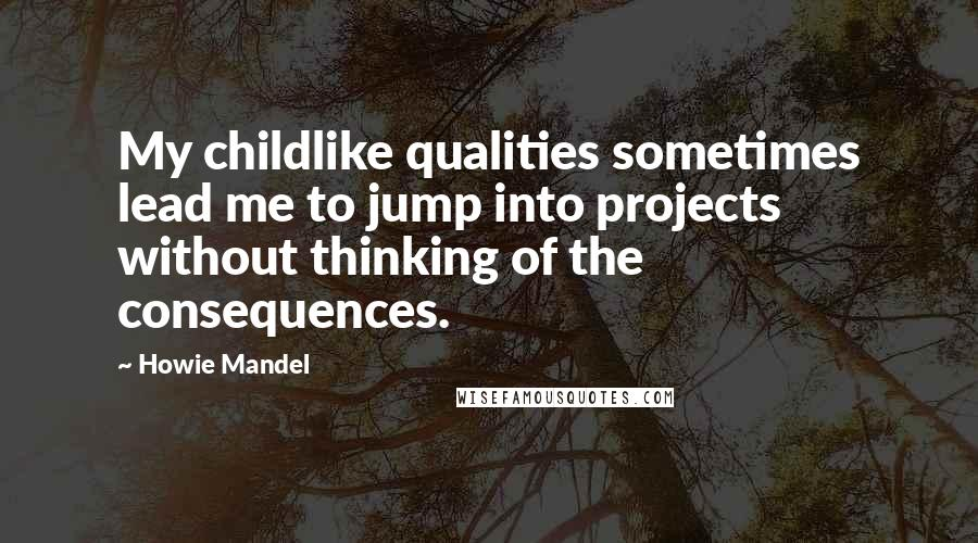 Howie Mandel quotes: My childlike qualities sometimes lead me to jump into projects without thinking of the consequences.