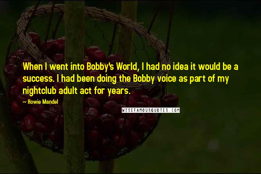 Howie Mandel quotes: When I went into Bobby's World, I had no idea it would be a success. I had been doing the Bobby voice as part of my nightclub adult act for