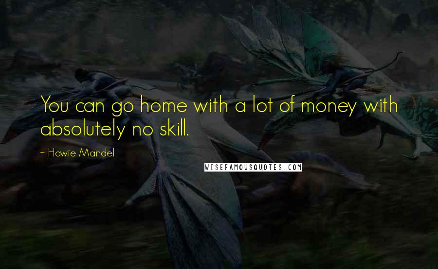 Howie Mandel quotes: You can go home with a lot of money with absolutely no skill.