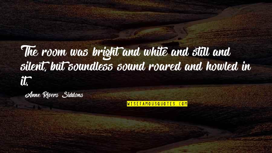 Howled Quotes By Anne Rivers Siddons: The room was bright and white and still