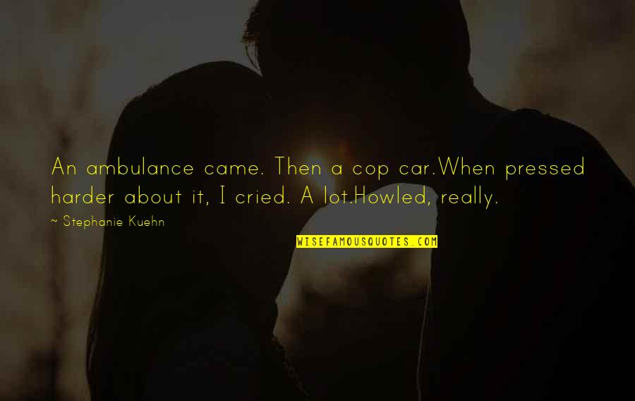 Howled Quotes By Stephanie Kuehn: An ambulance came. Then a cop car.When pressed