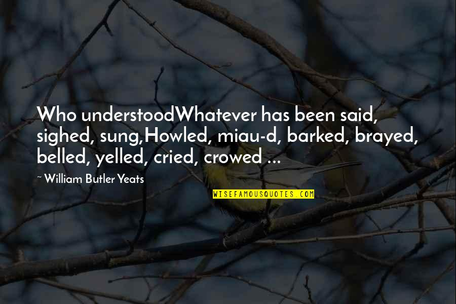 Howled Quotes By William Butler Yeats: Who understoodWhatever has been said, sighed, sung,Howled, miau-d,