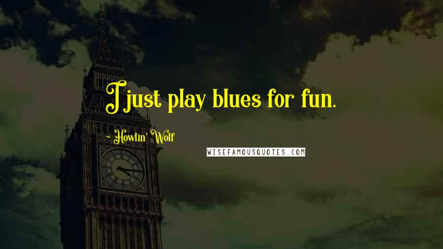 Howlin' Wolf quotes: I just play blues for fun.