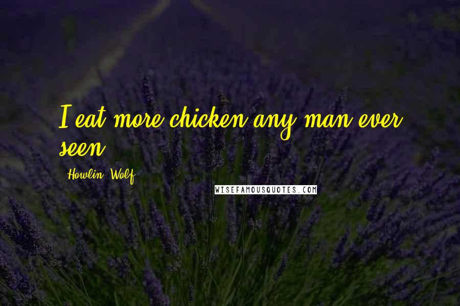 Howlin' Wolf quotes: I eat more chicken any man ever seen,
