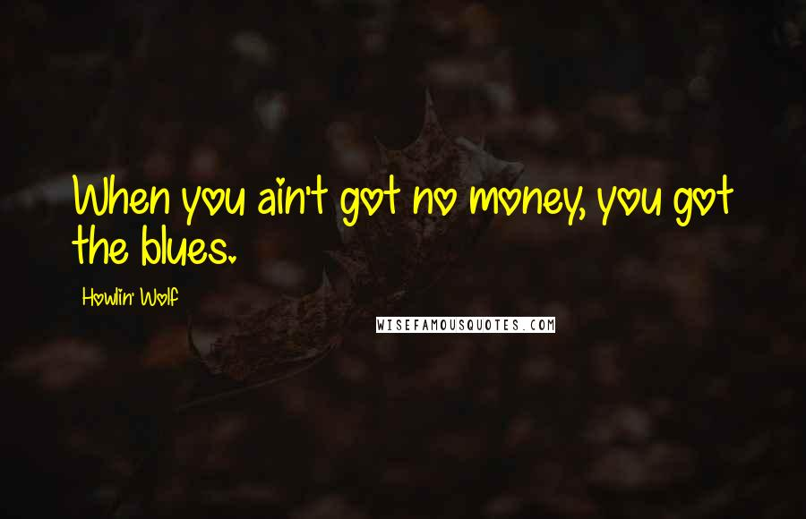 Howlin' Wolf quotes: When you ain't got no money, you got the blues.