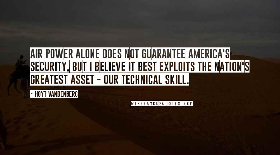 Hoyt Vandenberg quotes: Air power alone does not guarantee America's security, but I believe it best exploits the nation's greatest asset - our technical skill.