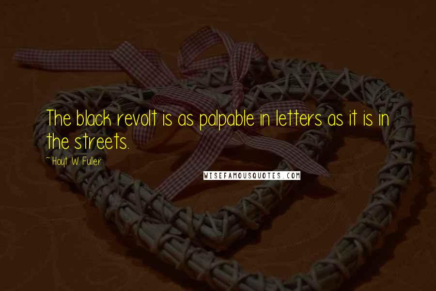 Hoyt W. Fuller quotes: The black revolt is as palpable in letters as it is in the streets.