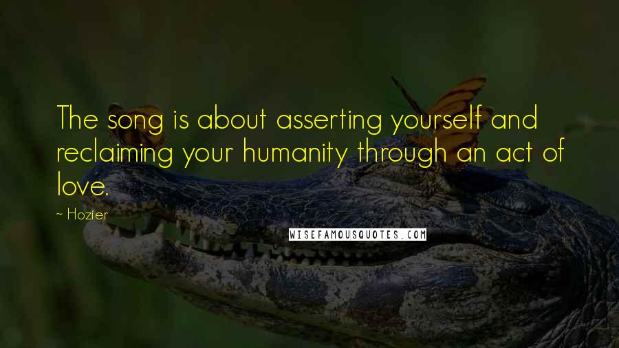 Hozier quotes: The song is about asserting yourself and reclaiming your humanity through an act of love.