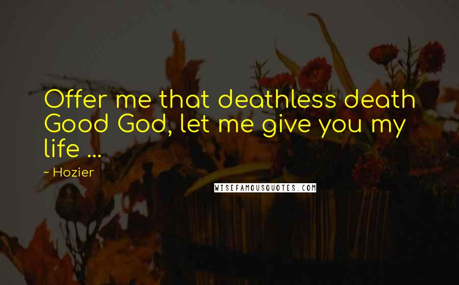 Hozier quotes: Offer me that deathless death Good God, let me give you my life ...