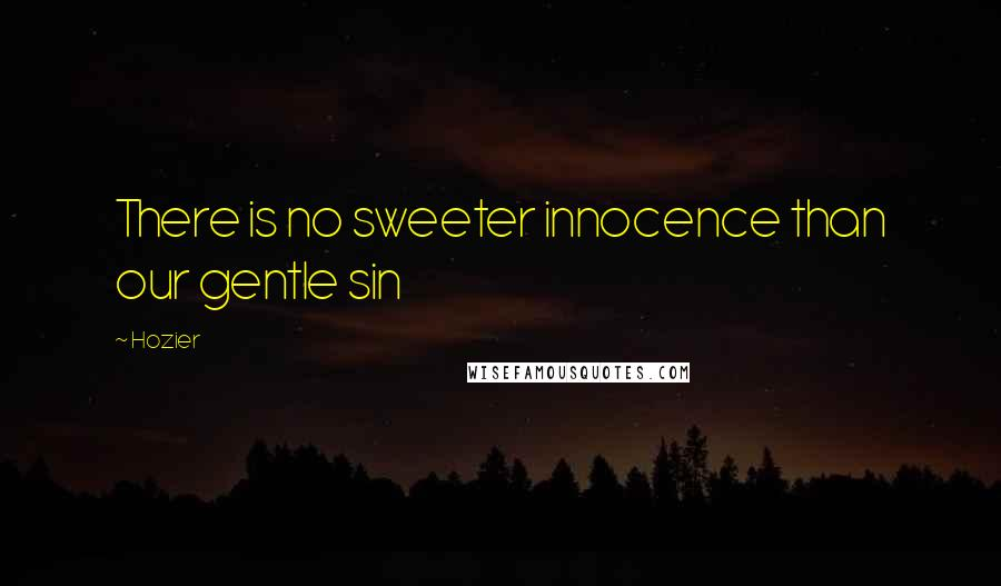 Hozier quotes: There is no sweeter innocence than our gentle sin