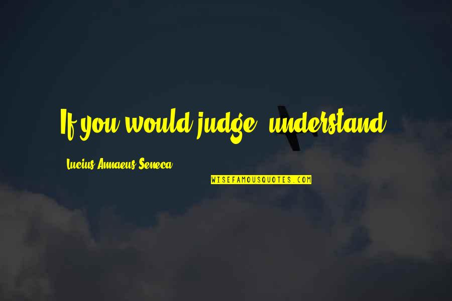 Hrm Course Quotes By Lucius Annaeus Seneca: If you would judge, understand.
