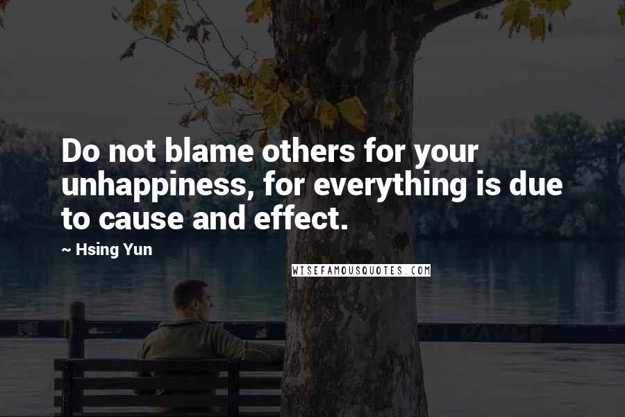 Hsing Yun quotes: Do not blame others for your unhappiness, for everything is due to cause and effect.