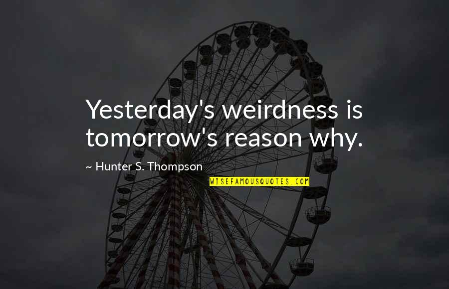 Hst Quotes By Hunter S. Thompson: Yesterday's weirdness is tomorrow's reason why.