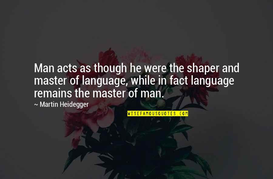 Html Image Alt Quotes By Martin Heidegger: Man acts as though he were the shaper