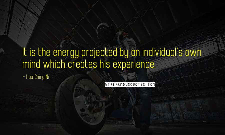Hua Ching Ni quotes: It is the energy projected by an individual's own mind which creates his experience.