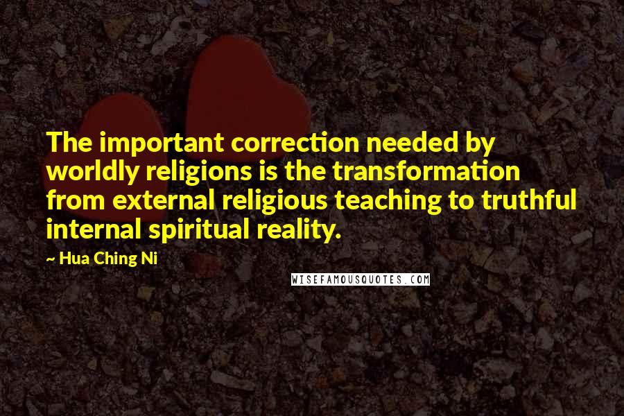 Hua Ching Ni quotes: The important correction needed by worldly religions is the transformation from external religious teaching to truthful internal spiritual reality.