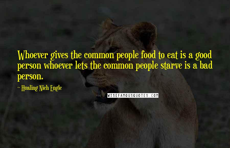 Hualing Nieh Engle quotes: Whoever gives the common people food to eat is a good person whoever lets the common people starve is a bad person.