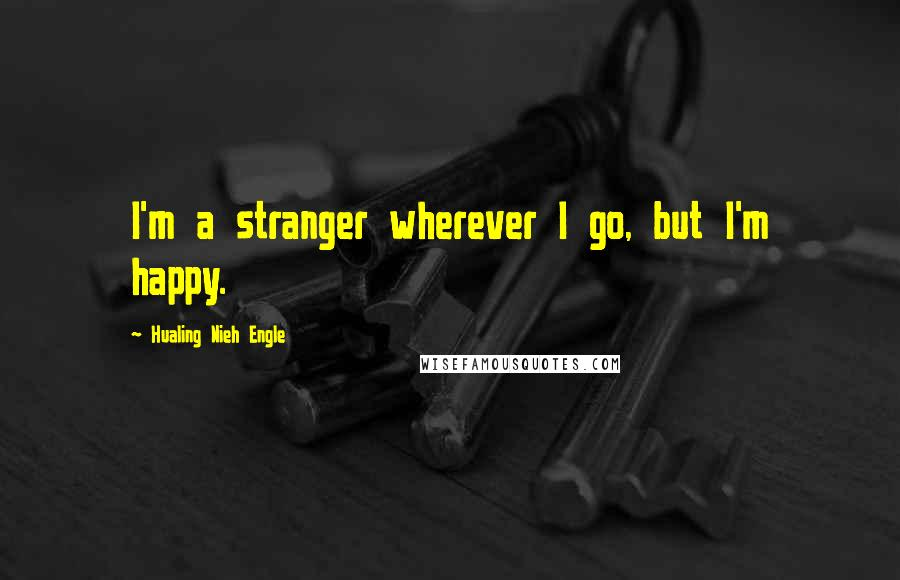 Hualing Nieh Engle quotes: I'm a stranger wherever I go, but I'm happy.