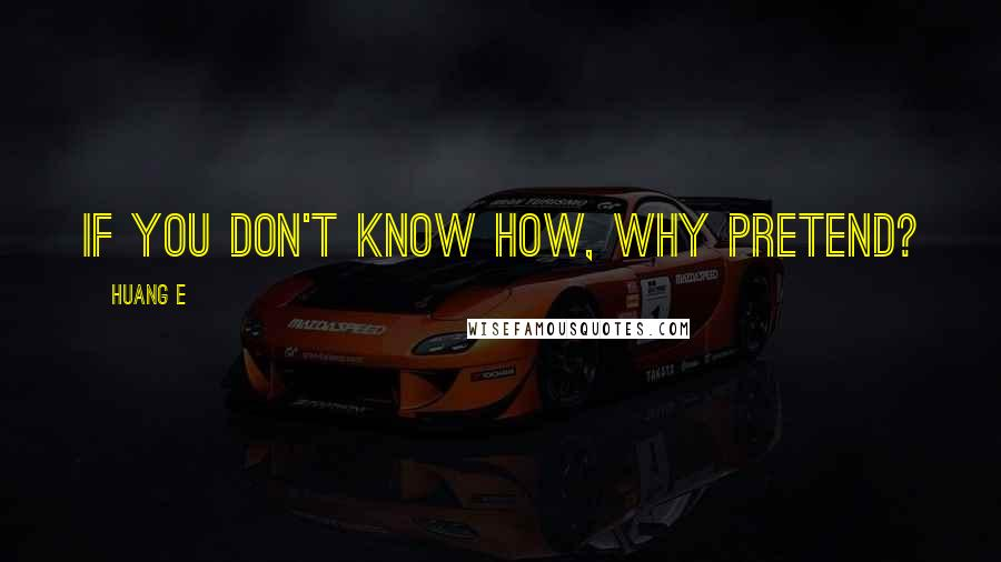 Huang E quotes: If you don't know how, why pretend?
