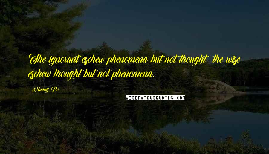 Huang Po quotes: The ignorant eschew phenomena but not thought; the wise eschew thought but not phenomena.
