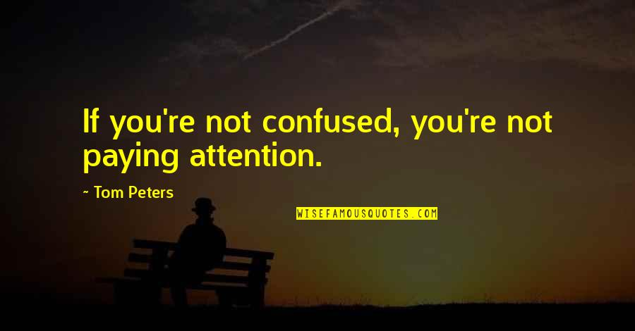 Hubby Quotes Quotes By Tom Peters: If you're not confused, you're not paying attention.