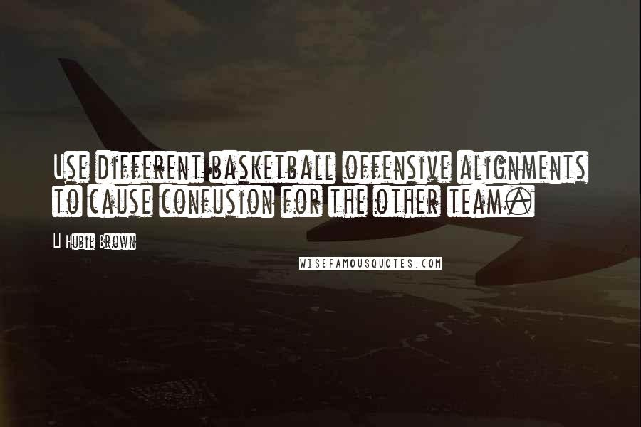 Hubie Brown quotes: Use different basketball offensive alignments to cause confusion for the other team.