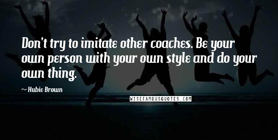 Hubie Brown quotes: Don't try to imitate other coaches. Be your own person with your own style and do your own thing.