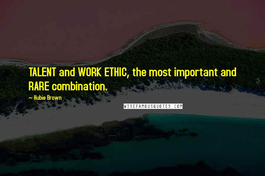 Hubie Brown quotes: TALENT and WORK ETHIC, the most important and RARE combination.