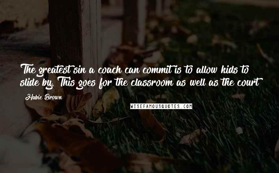 Hubie Brown quotes: The greatest sin a coach can commit is to allow kids to slide by. This goes for the classroom as well as the court